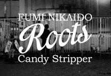 FUMI NIKAIDO <Roots> Candy Stripper スペシャルMOVIEを公開!